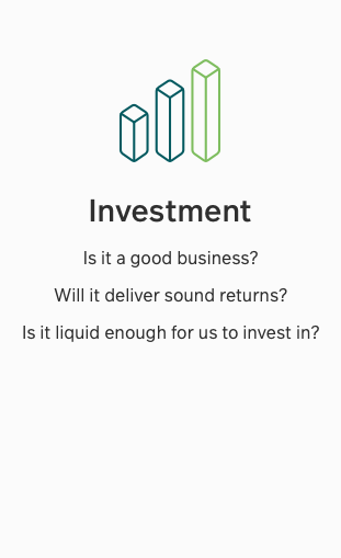 Investment - Is it a good business? Will it deliver sound returns? Is it liquid enough for us to invest?